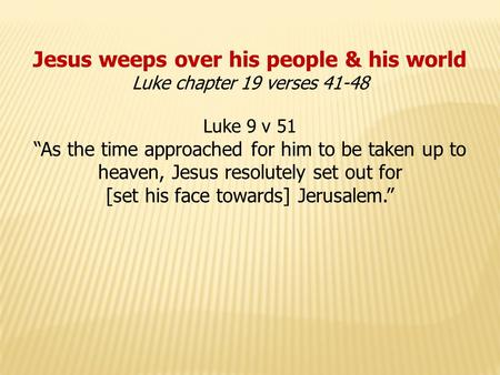"Jesus weeps over his people & his world Luke chapter 19 verses 41-48 Luke 9 v 51 ""As the time approached for him to be taken up to heaven, Jesus resolutely."