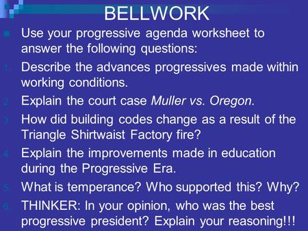 BELLWORK Use your progressive agenda worksheet to answer the following questions: 1. Describe the advances progressives made within working conditions.