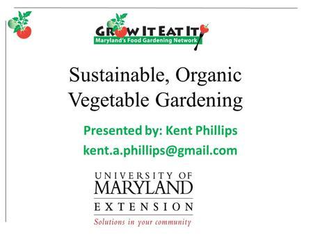 Sustainable, Organic Vegetable Gardening Presented by: Kent Phillips