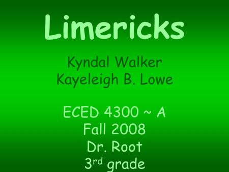 Limericks Kyndal Walker Kayeleigh B. Lowe ECED 4300 ~ A Fall 2008