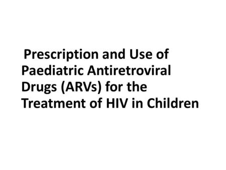 Prescription and Use of Paediatric Antiretroviral Drugs (ARVs) for the Treatment of HIV in Children.