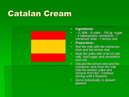 Catalan Cream  Ingredients  - 1L Milk - 6 yolks - 150 gr. sugar - 4 tablespoons cornstarch - 1 cinnamon stick - 1 lemon rind  Preparation  Boil the.