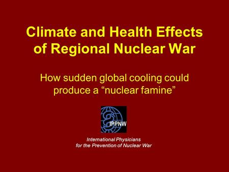 "Climate and Health Effects of Regional Nuclear War How sudden global cooling could produce a ""nuclear famine"" International Physicians for the Prevention."