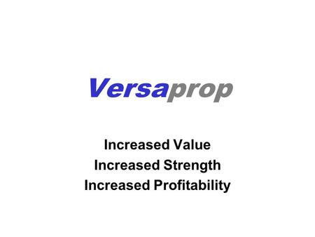 Versaprop Increased Value Increased Strength Increased Profitability.