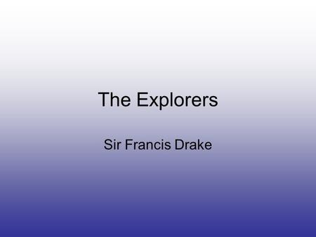 The Explorers Sir Francis Drake. Introduction Drake was the first Englishman to explore the waters of the Pacific and Indian Oceans and to successfully.