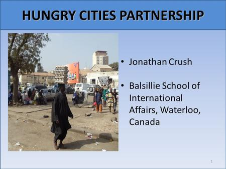 Relationship emerges (Carolyn Steel, Hungry City, p. ix) Jonathan Crush Balsillie School of International Affairs, Waterloo, Canada 1 HUNGRY CITIES PARTNERSHIP.