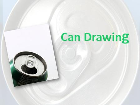 Can Drawing Objective: Students will correctly draw a cylinder form (can). Students will create a drawing demonstrating change of form (can). Students.