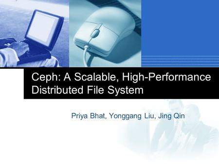Ceph: A Scalable, High-Performance Distributed File System Priya Bhat, Yonggang Liu, Jing Qin.