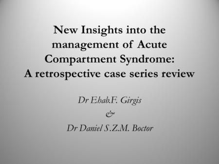 New Insights into the management of Acute Compartment Syndrome: A retrospective case series review Dr Ehab.F. Girgis & Dr Daniel S.Z.M. Boctor.