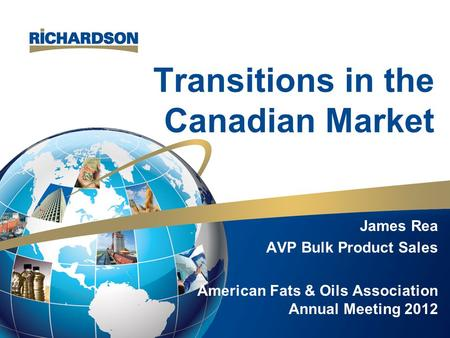 Transitions in the Canadian Market James Rea AVP Bulk Product Sales American Fats & Oils Association Annual Meeting 2012.