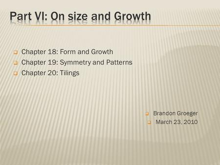  Brandon Groeger  March 23, 2010  Chapter 18: Form and Growth  Chapter 19: Symmetry and Patterns  Chapter 20: Tilings.