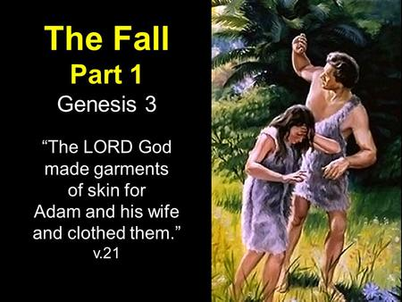 "The Fall Part 1 Genesis 3 ""The LORD God made garments of skin for Adam and his wife and clothed them."" v.21."