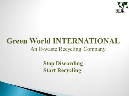 Green World INTERNATIONAL An E-waste Recycling Company Stop Discarding Start Recycling.