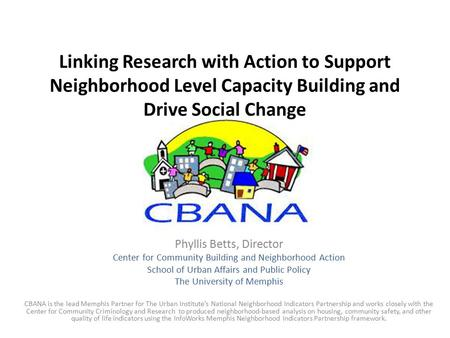 Linking Research with Action to Support Neighborhood Level Capacity Building and Drive Social Change Phyllis Betts, Director Center for Community Building.