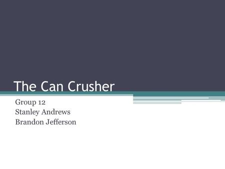 The Can Crusher Group 12 Stanley Andrews Brandon Jefferson.