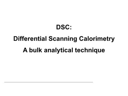 Differential Scanning Calorimetry A bulk analytical technique