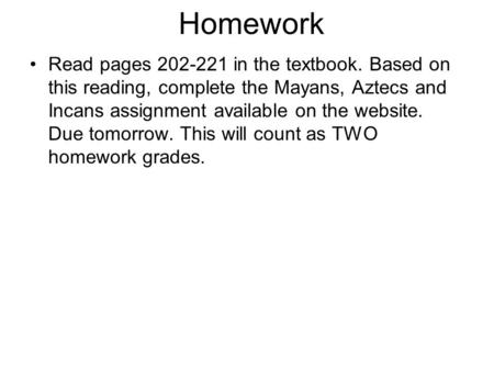 Homework Read pages 202-221 in the textbook. Based on this reading, complete the Mayans, Aztecs and Incans assignment available on the website. Due tomorrow.
