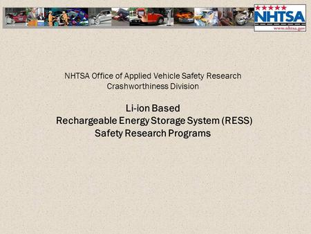 NHTSA Office of Applied Vehicle Safety Research Crashworthiness Division Li-ion Based Rechargeable Energy Storage System (RESS) Safety Research Programs.