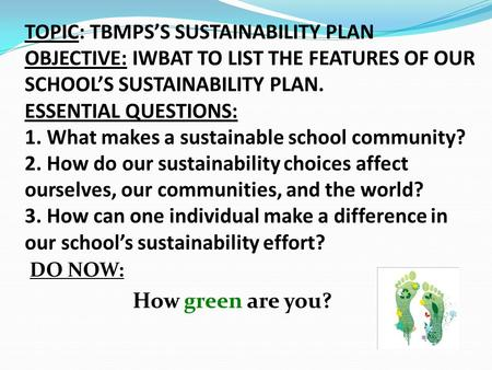 TOPIC: TBMPS'S SUSTAINABILITY PLAN OBJECTIVE: IWBAT TO LIST THE FEATURES OF OUR SCHOOL'S SUSTAINABILITY PLAN. ESSENTIAL QUESTIONS: 1. What makes a sustainable.