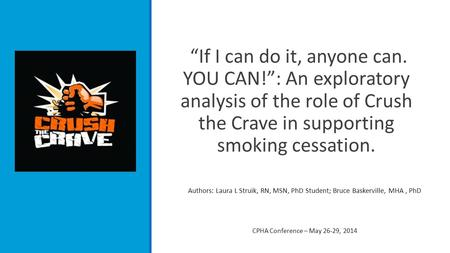 """If I can do it, anyone can. YOU CAN!"": An exploratory analysis of the role of Crush the Crave in supporting smoking cessation. Authors: Laura L Struik,"
