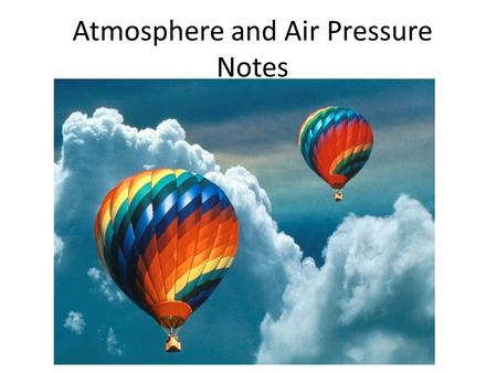 Atmosphere and Air Pressure Notes. Define atmosphere Atmosphere – The whole layer of air that surrounds Earth – A mixture of gasses – Keeps Earth warm.