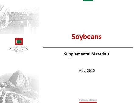 Sinolatincapital.com May, 2010 Soybeans Supplemental Materials.
