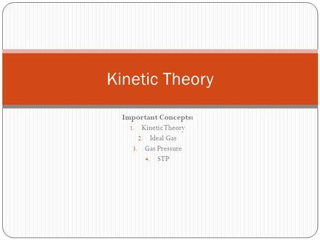 Important Concepts: 1. Kinetic Theory 2. Ideal Gas 3. Gas Pressure 4. STP Kinetic Theory.