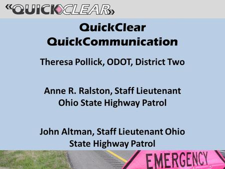 QuickClear QuickCommunication Theresa Pollick, ODOT, District Two Anne R. Ralston, Staff Lieutenant Ohio State Highway Patrol John Altman, Staff Lieutenant.