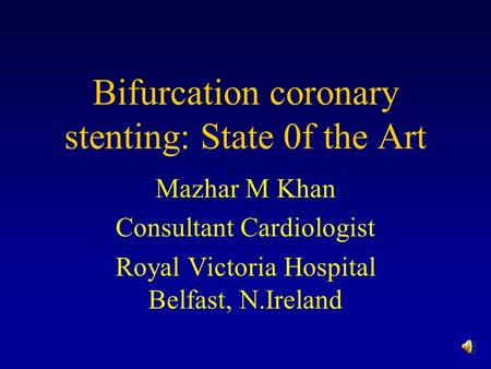Bifurcation coronary stenting: State 0f the Art Mazhar M Khan Consultant Cardiologist Royal Victoria Hospital Belfast, N.Ireland.
