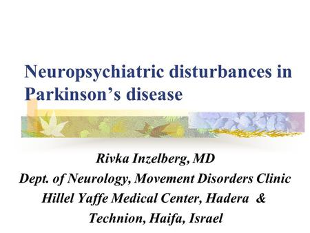 Neuropsychiatric disturbances in Parkinson's disease Rivka Inzelberg, MD Dept. of Neurology, Movement Disorders Clinic Hillel Yaffe Medical Center, Hadera.