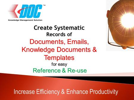Increase Efficiency & Enhance Productivity Create Systematic Records of Documents, Emails, Knowledge Documents & Templates for easy Reference & Re-use.