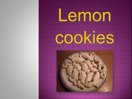 Lemon cookies. Lemon cookies ingredients: 260 g fl our 1 egg yolk 135 g butter 2 tablespoons milk 100 g sugar 1 lemon.