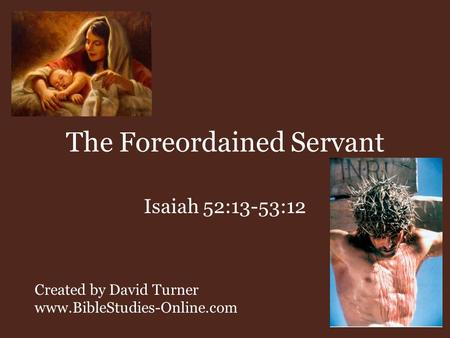 The Foreordained Servant Isaiah 52:13-53:12 Created by David Turner www.BibleStudies-Online.com.