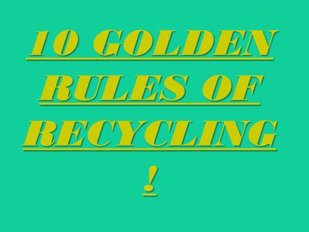 10 GOLDEN RULES OF RECYCLING !. 1.You should sort rubbish and other waste; throw glass, cans, and papper to the special containers.