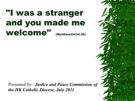 1 I was a stranger and you made me welcome (Matthew24:34-35) Presented by : Justice and Peace Commission of the HK Catholic Diocese, July 2011.