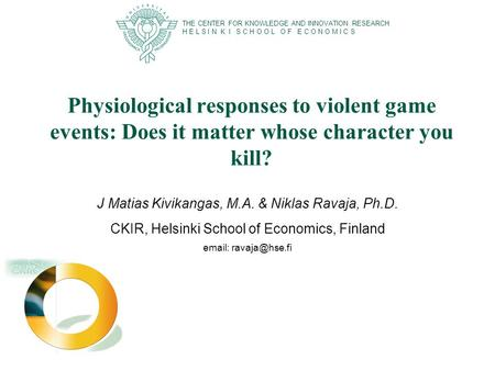 Physiological responses to violent game events: Does it matter whose character you kill? J Matias Kivikangas, M.A. & Niklas Ravaja, Ph.D. CKIR, Helsinki.