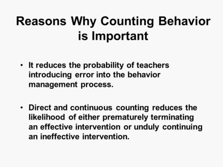 Reasons Why Counting Behavior is Important It reduces the probability of teachers introducing error into the behavior management process. Direct and continuous.