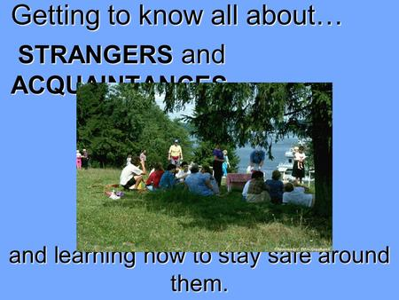 Getting to know all about… STRANGERS and ACQUAINTANCES … and learning how to stay safe around them.
