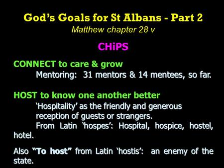 God's Goals for St Albans - Part 2 Matthew chapter 28 v CHiPS CONNECT to care & grow Mentoring: 31 mentors & 14 mentees, so far. HOST to know one another.