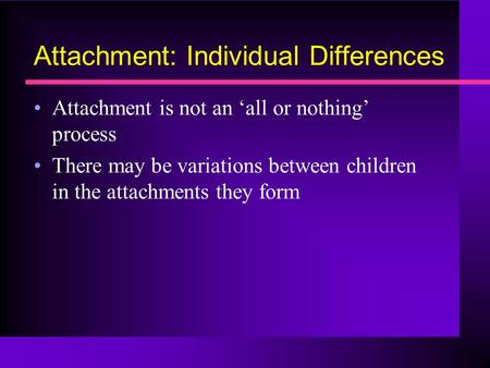 Attachment: Individual Differences Attachment is not an 'all or nothing' process There may be variations between children in the attachments they form.