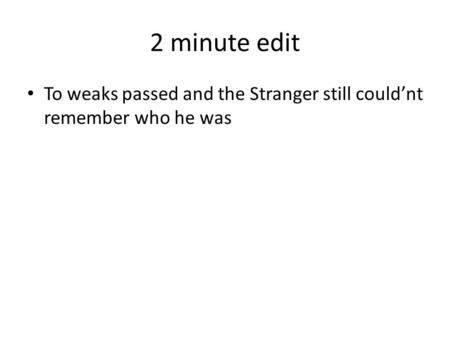 2 minute edit To weaks passed and the Stranger still could'nt remember who he was.