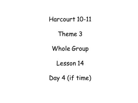 Harcourt 10-11 Theme 3 Whole Group Lesson 14 Day 4 (if time)