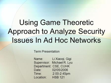 Using Game Theoretic Approach to Analyze Security Issues In Ad Hoc Networks Term Presentation Name: Li Xiaoqi, Gigi Supervisor: Michael R. Lyu Department: