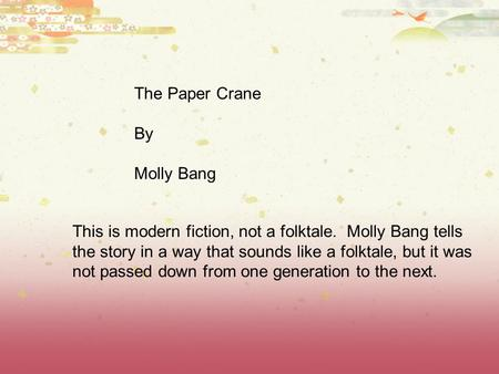 The Paper Crane By Molly Bang This is modern fiction, not a folktale. Molly Bang tells the story in a way that sounds like a folktale, but it was not passed.