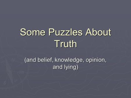 Some Puzzles About Truth (and belief, knowledge, opinion, and lying)