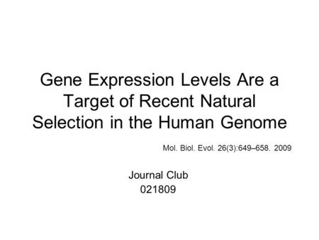 Gene Expression Levels Are a Target of Recent Natural Selection in the Human Genome Mol. Biol. Evol. 26(3):649–658. 2009 Journal Club 021809.
