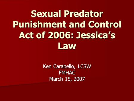 Sexual Predator Punishment and Control Act of 2006: Jessica's Law Ken Carabello, LCSW FMHAC March 15, 2007.