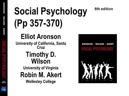 Social Psychology (Pp 357-370) Elliot Aronson University of California, Santa Cruz Timothy D. Wilson University of Virginia Robin M. Akert Wellesley College.