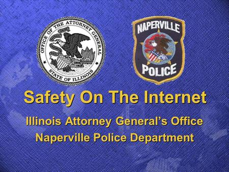 Safety On The Internet Illinois Attorney General's Office Naperville Police Department.