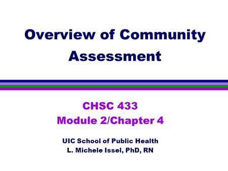 Overview of Community Assessment CHSC 433 Module 2/Chapter 4 UIC School of Public Health L. Michele Issel, PhD, RN.
